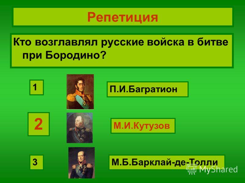 Репетиция Кто возглавлял русские войска в битве при Бородино? М.И.Кутузов П.И.Багратион М.Б.Барклай-де-Толли 2 1 3 2 М.И.Кутузов