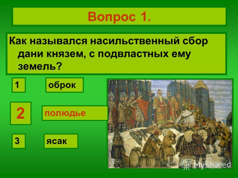Вопрос 1. Как назывался насильственный сбор дани князем, с подвластных ему земель? полюдье оброк ясак 2 1 3 2 полюдье