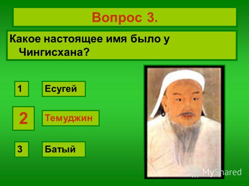 Вопрос 3. Какое настоящее имя было у Чингисхана? Темуджин Есугей Батый 2 1 3 2 Темуджин