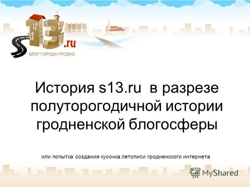 История s13.ru в разрезе полуторогодичной истории гродненской блогосферы или попытка создания кусочка летописи гродненского интернета