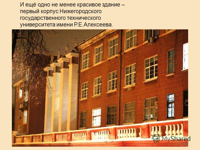 И ещё одно не менее красивое здание – первый корпус Нижегородского государственного технического университета имени Р.Е.Алексеева.
