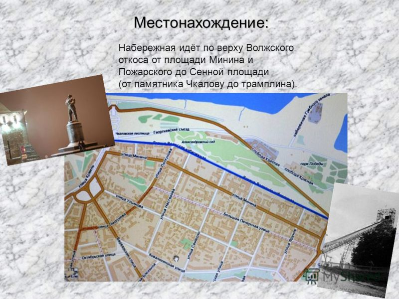 Местонахождение: Набережная идёт по верху Волжского откоса от площади Минина и Пожарского до Сенной площади (от памятника Чкалову до трамплина).
