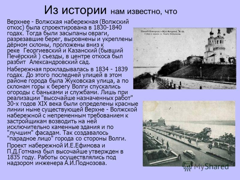 Из истории нам известно, что Верхнее - Волжская набережная (Волжский откос) была спроектирована в 1830-1840 годах. Тогда были засыпаны овраги, разрезавшие берег, выровнены и укреплены дёрном склоны, проложены вниз к реке Георгиевский и Казанский (быв