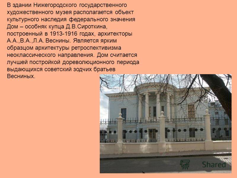 В здании Нижегородского государственного художественного музея располагается объект культурного наследия федерального значения Дом – особняк купца Д.В.Сироткина, построенный в 1913-1916 годах, архитекторы А.А.,В.А.,Л.А. Веснины. Является ярким образц