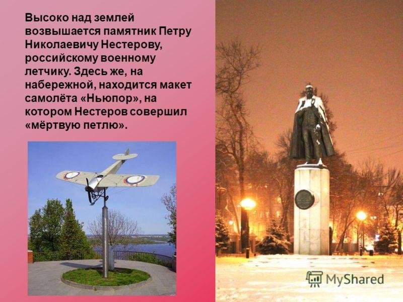 Высоко над землей возвышается памятник Петру Николаевичу Нестерову, российскому военному летчику. Здесь же, на набережной, находится макет самолёта «Ньюпор», на котором Нестеров совершил «мёртвую петлю».