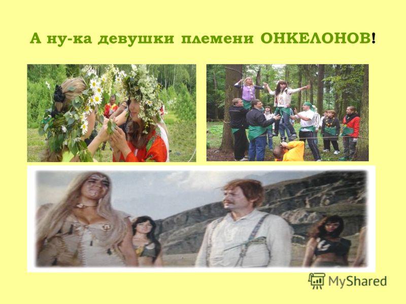 А ну-ка девушки племени ОНКЕЛОНОВ!
