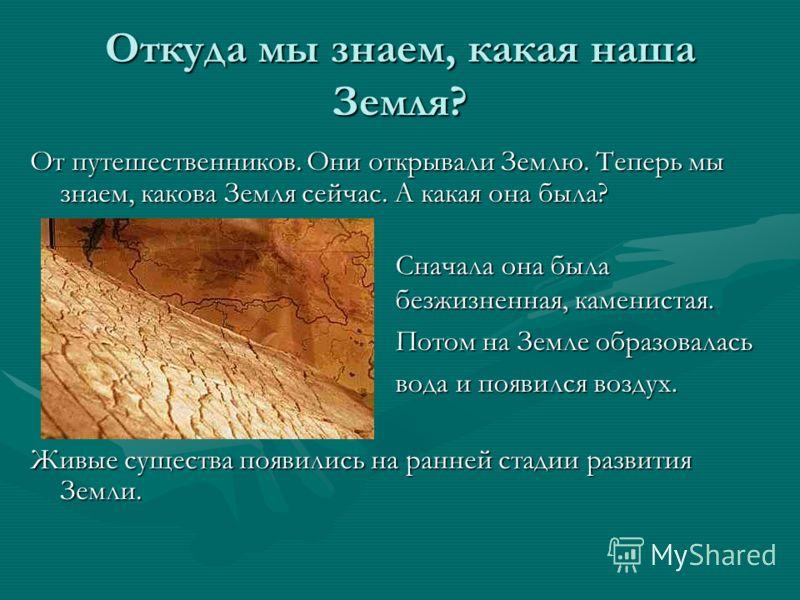 Откуда мы знаем, какая наша Земля? От путешественников. Они открывали Землю. Теперь мы знаем, какова Земля сейчас. А какая она была? Живые существа появились на ранней стадии развития Земли. Сначала она была безжизненная, каменистая. Потом на Земле о