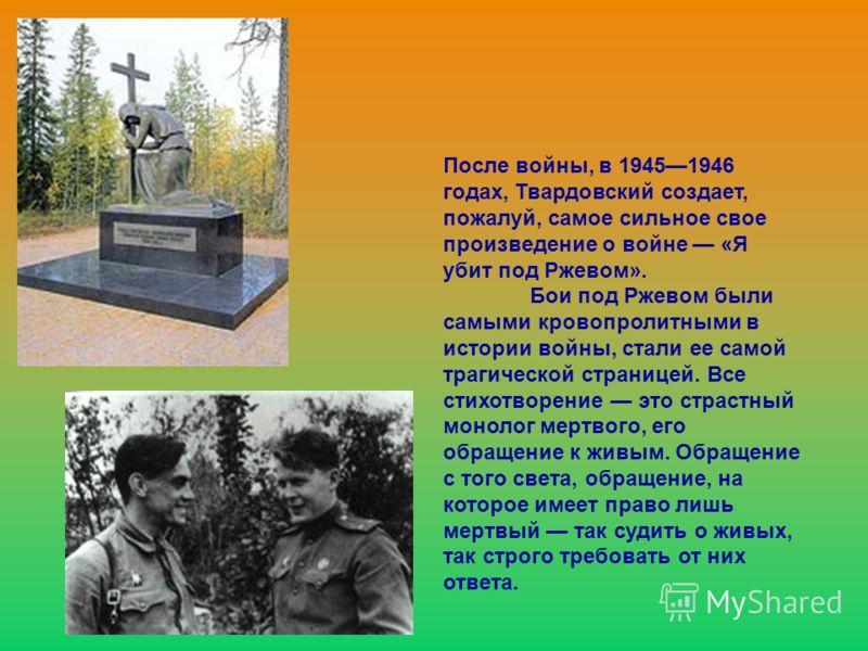 После войны, в 19451946 годах, Твардовский создает, пожалуй, самое сильное свое произведение о войне «Я убит под Ржевом». Бои под Ржевом были самыми кровопролитными в истории войны, стали ее самой трагической страницей. Все стихотворение это страстны