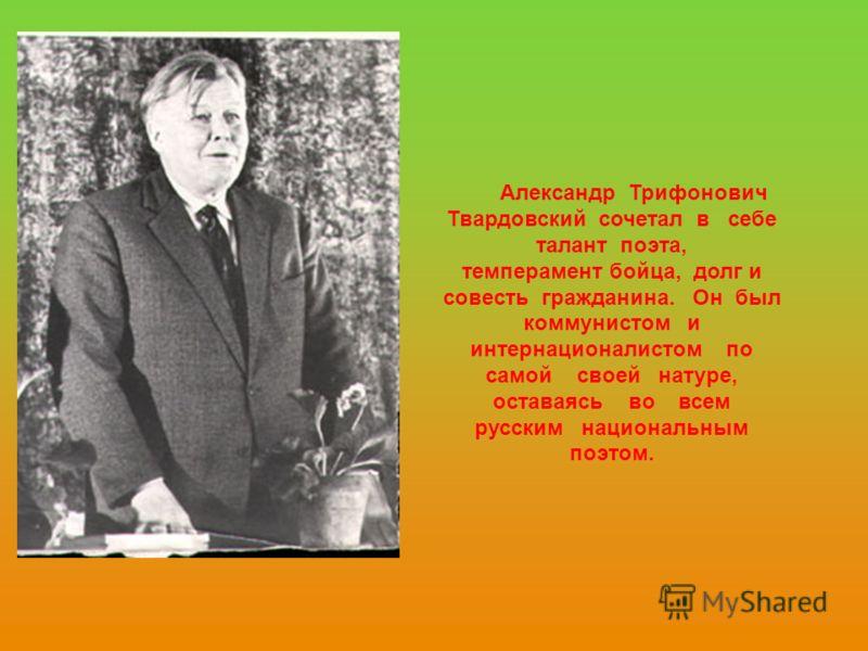 Александр Трифонович Твардовский сочетал в себе талант поэта, темперамент бойца, долг и совесть гражданина. Он был коммунистом и интернационалистом по самой своей натуре, оставаясь во всем русским национальным поэтом.