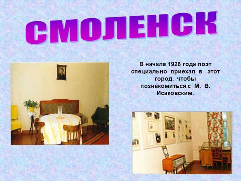 В начале 1926 года поэт специально приехал в этот город, чтобы познакомиться с М. В. Исаковским.