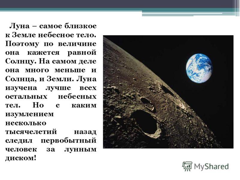 Луна – самое близкое к Земле небесное тело. Поэтому по величине она кажется равной Солнцу. На самом деле она много меньше и Солнца, и Земли. Луна изучена лучше всех остальных небесных тел. Но с каким изумлением несколько тысячелетий назад следил перв
