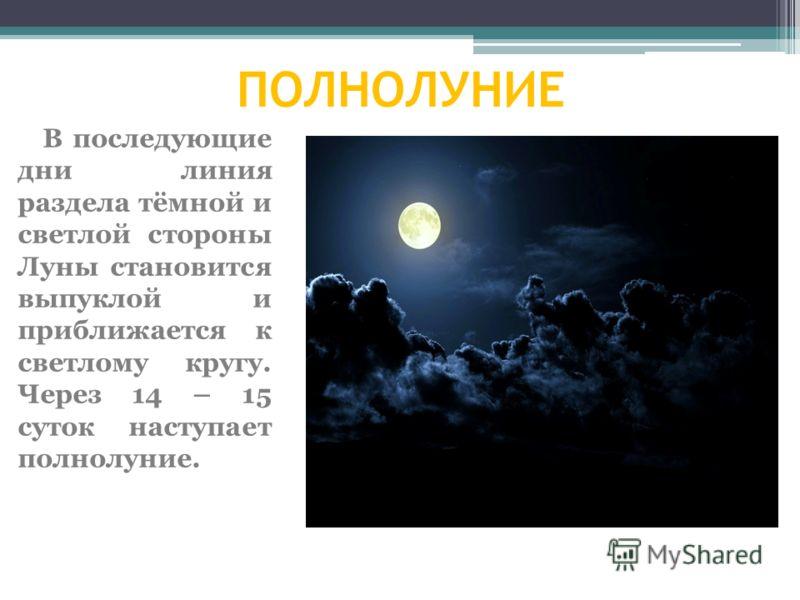 ПОЛНОЛУНИЕ В последующие дни линия раздела тёмной и светлой стороны Луны становится выпуклой и приближается к светлому кругу. Через 14 – 15 суток наступает полнолуние.