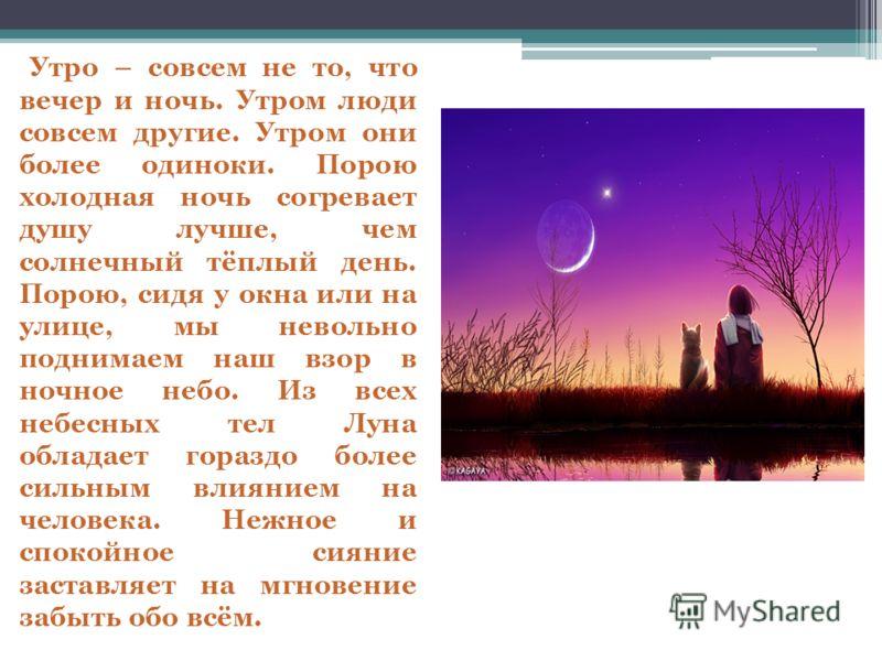 Утро – совсем не то, что вечер и ночь. Утром люди совсем другие. Утром они более одиноки. Порою холодная ночь согревает душу лучше, чем солнечный тёплый день. Порою, сидя у окна или на улице, мы невольно поднимаем наш взор в ночное небо. Из всех небе