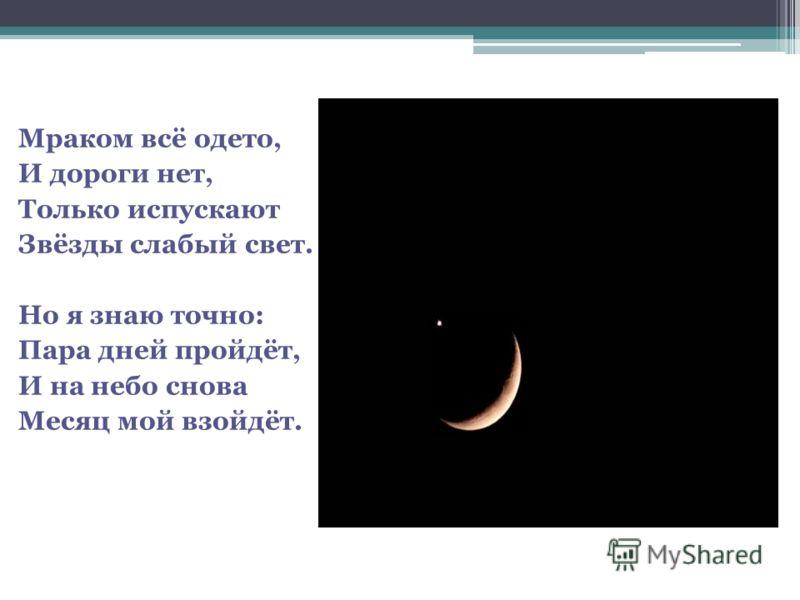 Мраком всё одето, И дороги нет, Только испускают Звёзды слабый свет. Но я знаю точно: Пара дней пройдёт, И на небо снова Месяц мой взойдёт.