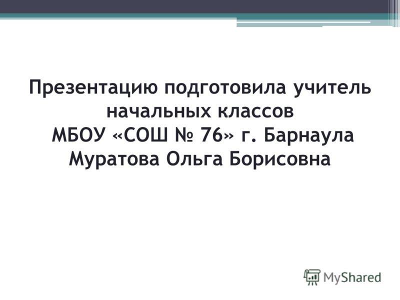 Презентацию подготовила учитель начальных классов МБОУ «СОШ 76» г. Барнаула Муратова Ольга Борисовна