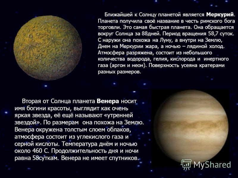 Ближайшей к Солнцу планетой является Меркурий. Планета получила своё название в честь римского бога торговли. Это самая быстрая планета. Она обращается вокруг Солнца за 88дней. Период вращения 58,7 суток. С наружи она похожа на Луну, а внутри на Земл