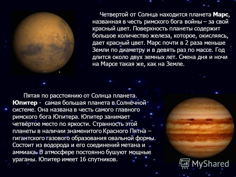 Четвертой от Солнца находится планета Марс, названная в честь римского бога войны – за свой красный цвет. Поверхность планеты содержит большое количество железа, которое, окисляясь, дает красный цвет. Марс почти в 2 раза меньше Земли по диаметру и в