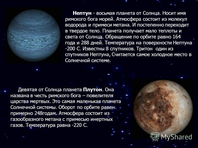 Нептун - восьмая планета от Солнца. Носит имя римского бога морей. Атмосфера состоит из молекул водорода и примеси метана. И постепенно переходит в твердое тело. Планета получает мало теплоты и света от Солнца. Обращение по орбите равно 164 года и 28