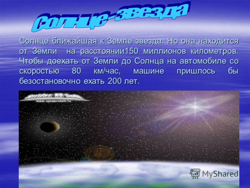 Солнце ближайшая к Земле звезда. Но она находится от Земли на расстоянии150 миллионов километров. Чтобы доехать от Земли до Солнца на автомобиле со скоростью 80 км/час, машине пришлось бы безостановочно ехать 200 лет.
