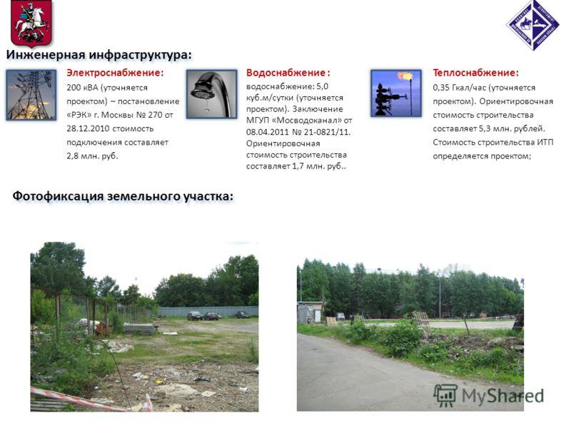 Фотофиксация земельного участка: Инженерная инфраструктура: Электроснабжение: 200 кВА (уточняется проектом) – постановление «РЭК» г. Москвы 270 от 28.12.2010 стоимость подключения составляет 2,8 млн. руб. Теплоснабжение: 0,35 Гкал/час (уточняется про