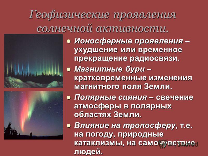 Геофизические проявления солнечной активности. Ионосферные проявления – ухудшение или временное прекращение радиосвязи. Магнитные бури – кратковременные изменения магнитного поля Земли. Полярные сияния – свечение атмосферы в полярных областях Земли.
