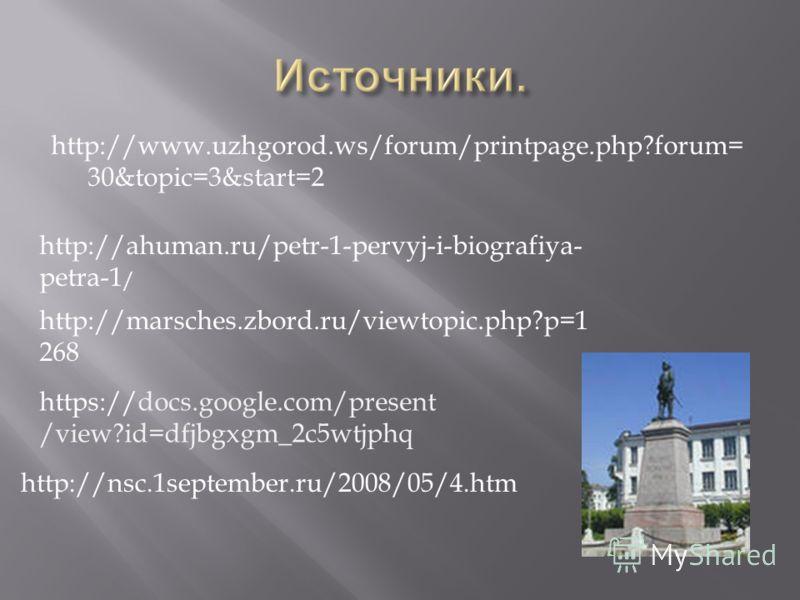 http://www.uzhgorod.ws/forum/printpage.php?forum= 30&topic=3&start=2 http://ahuman.ru/petr-1-pervyj-i-biografiya- petra-1 / http://marsches.zbord.ru/viewtopic.php?p=1 268 https://docs.google.com/present /view?id=dfjbgxgm_2c5wtjphq http://nsc.1septemb