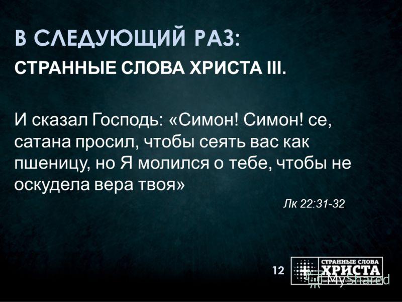 В СЛЕДУЮЩИЙ РАЗ: СТРАННЫЕ СЛОВА ХРИСТА III. И сказал Господь: «Симон! Симон! се, сатана просил, чтобы сеять вас как пшеницу, но Я молился о тебе, чтобы не оскудела вера твоя» Лк 22:31-32 12