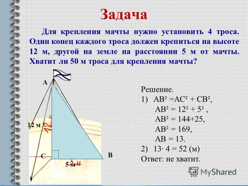 Задача 12 м 5 м5 м С А B Решение. 1)AB² =AC² + CB², AB² = 12² + 5², AB² = 144+25, AB² = 169, AB = 13. 2)13· 4 = 52 (м) Ответ: не хватит. Для крепления мачты нужно установить 4 троса. Один конец каждого троса должен крепиться на высоте 12 м, другой на