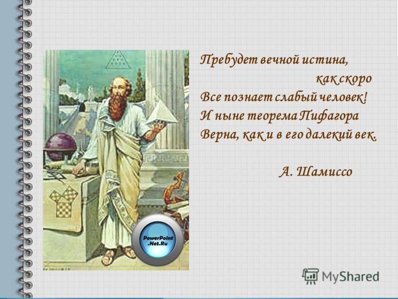 Пребудет вечной истина, как скоро Все познает слабый человек! И ныне теорема Пифагора Верна, как и в его далекий век. A. Шамиссо