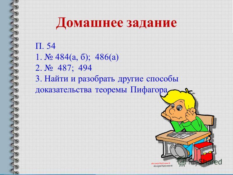 Домашнее задание П. 54 1. 484(а, б); 486(а) 2. 487; 494 3. Найти и разобрать другие способы доказательства теоремы Пифагора.