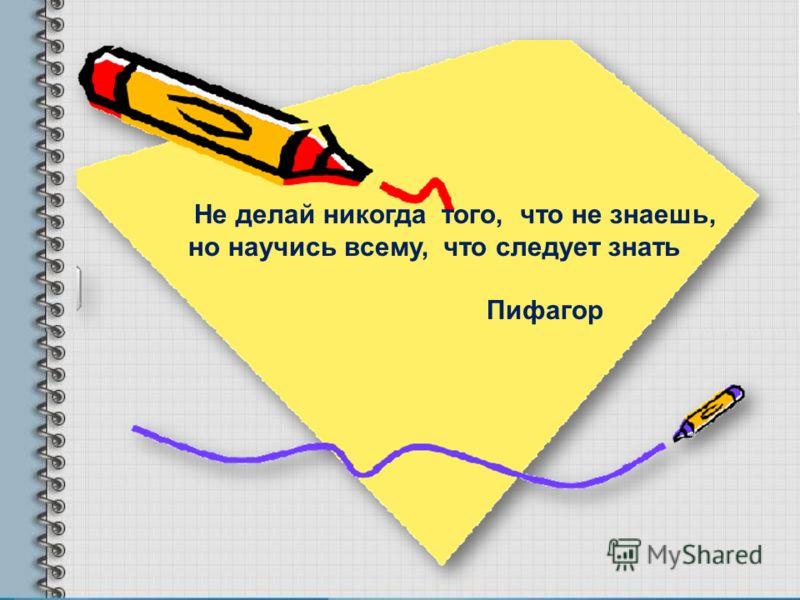 Не делай никогда того, что не знаешь, но научись всему, что следует знать Пифагор