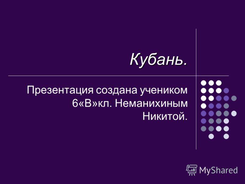 Кубань. Презентация создана учеником 6«В»кл. Неманихиным Никитой.