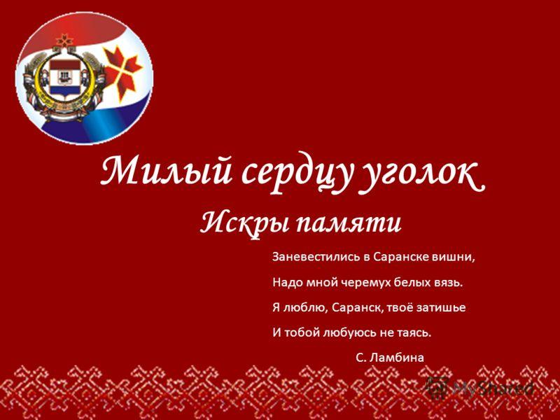 Заневестились в Саранске вишни, Надо мной черемух белых вязь. Я люблю, Саранск, твоё затишье И тобой любуюсь не таясь. С. Ламбина Милый сердцу уголок Искры памяти