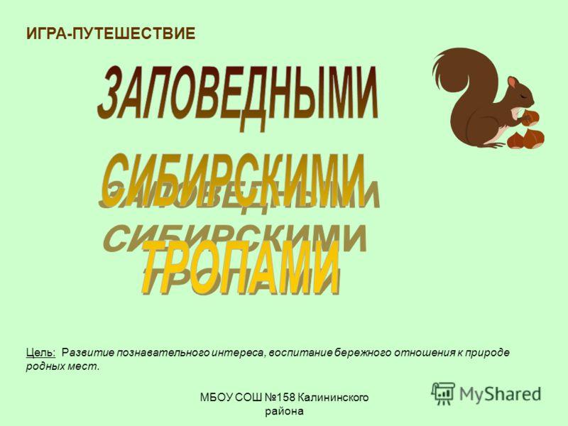 МБОУ СОШ 158 Калининского района ИГРА-ПУТЕШЕСТВИЕ Цель: Развитие познавательного интереса, воспитание бережного отношения к природе родных мест.