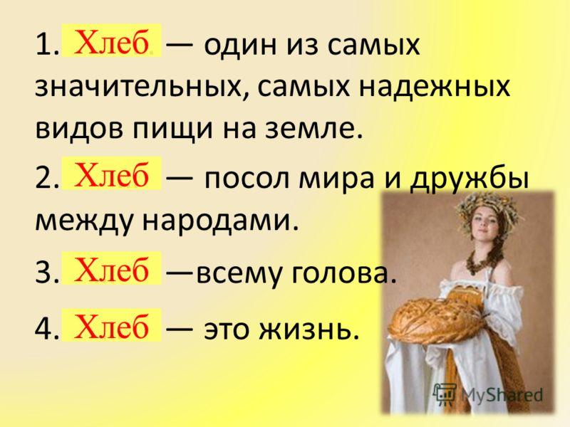 1. … один из самых значительных, самых надежных видов пищи на земле. 2. … посол мира и дружбы между народами. 3. … всему голова. 4. … это жизнь. Хлеб