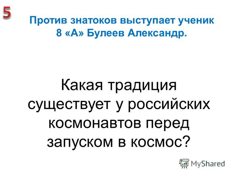 Против знатоков выступает ученик 8 «А» Булеев Александр. Какая традиция существует у российских космонавтов перед запуском в космос?