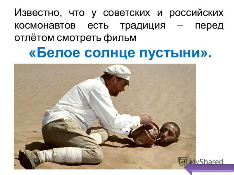 Известно, что у советских и российских космонавтов есть традиция – перед отлётом смотреть фильм «Белое солнце пустыни».