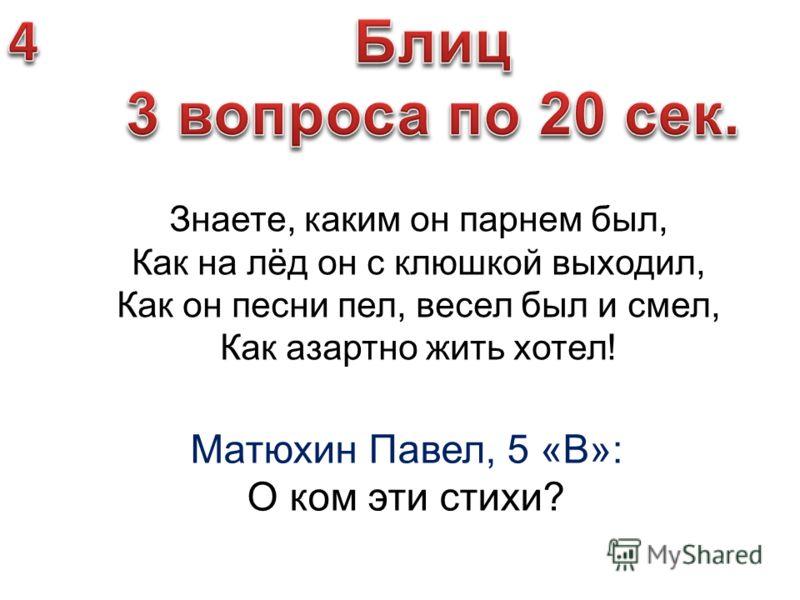 Матюхин Павел, 5 «В»: О ком эти стихи? Знаете, каким он парнем был, Как на лёд он с клюшкой выходил, Как он песни пел, весел был и смел, Как азартно жить хотел!