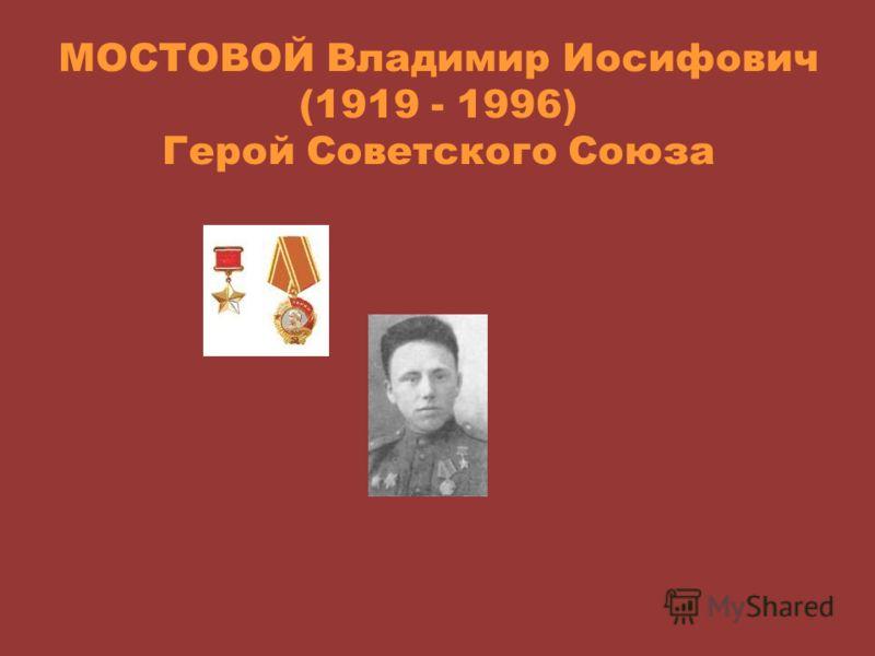 МОСТОВОЙ Владимир Иосифович (1919 - 1996) Герой Советского Союза