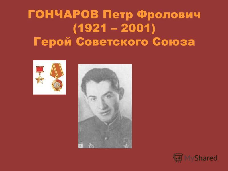 ГОНЧАРОВ Петр Фролович (1921 – 2001) Герой Советского Союза