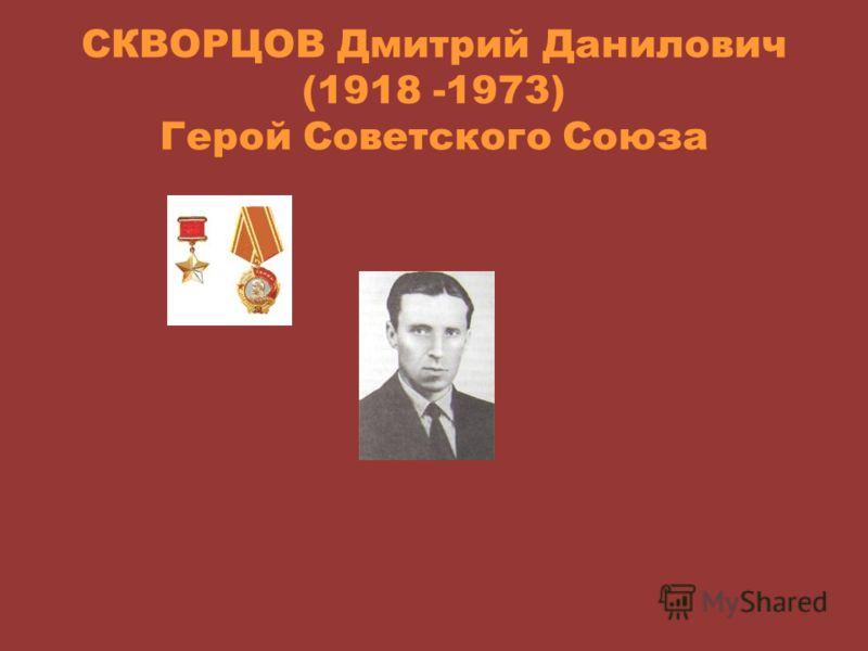 СКВОРЦОВ Дмитрий Данилович (1918 -1973) Герой Советского Союза