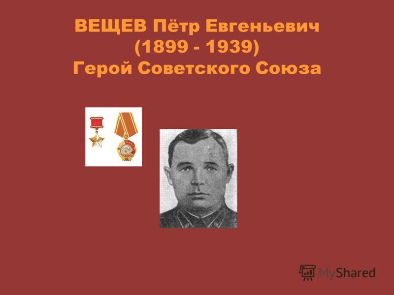 ВЕЩЕВ Пётр Евгеньевич (1899 - 1939) Герой Советского Союза