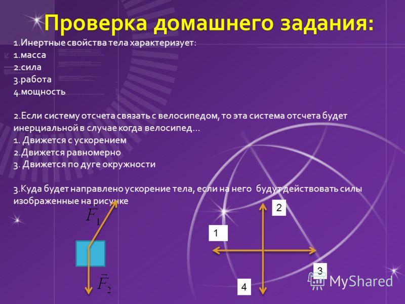 Проверка домашнего задания: Проверка домашнего задания: 1.Инертные свойства тела характеризует: 1.масса 2.сила 3.работа 4.мощность 2.Если систему отсчета связать с велосипедом, то эта система отсчета будет инерциальной в случае когда велосипед… 1. Дв