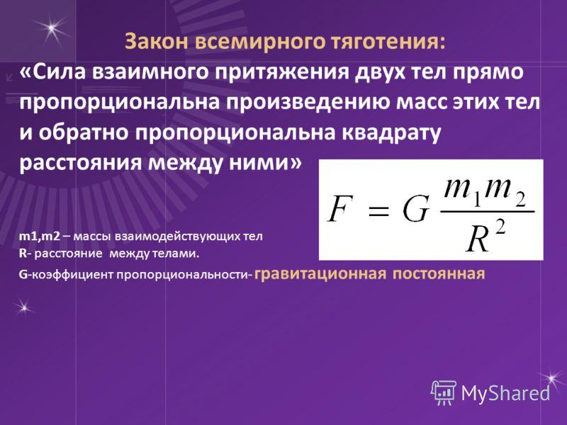 Закон всемирного тяготения: «Сила взаимного притяжения двух тел прямо пропорциональна произведению масс этих тел и обратно пропорциональна квадрату расстояния между ними» m1,m2 – массы взаимодействующих тел R- расстояние между телами. G-коэффициент п