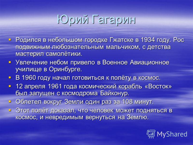 Юрий Гагарин Родился в небольшом городке Гжатске в 1934 году. Рос подвижным любознательным мальчиком, с детства мастерил самолётики. Родился в небольшом городке Гжатске в 1934 году. Рос подвижным любознательным мальчиком, с детства мастерил самолётик