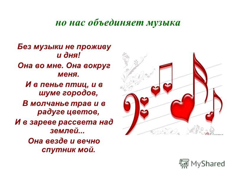 но нас объединяет музыка Без музыки не проживу и дня! Она во мне. Она вокруг меня. И в пенье птиц, и в шуме городов, В молчанье трав и в радуге цветов, И в зареве рассвета над землей... Она везде и вечно спутник мой.