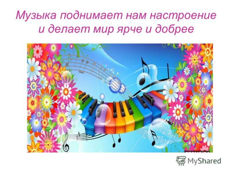 Музыка поднимает нам настроение и делает мир ярче и добрее