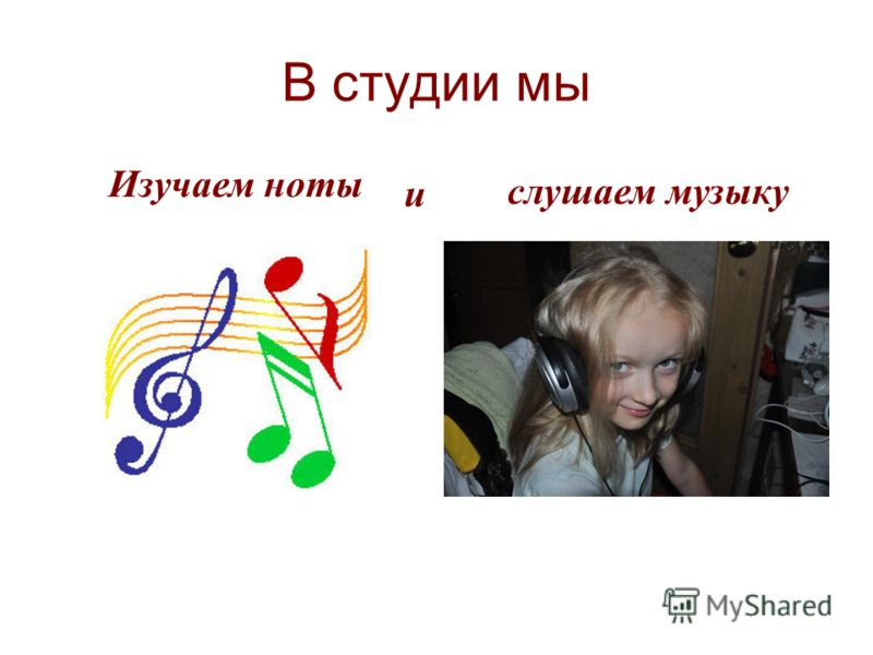 В студии мы слушаем музыку Изучаем ноты и