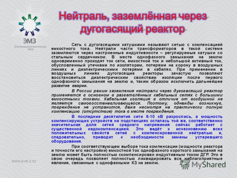 www.e-m-z.ru Сеть с дугогасящими катушками называют сетью с компенсацией емкостного тока. Нейтрали части трансформаторов в такой системе заземляются через настроенные индуктивности – регулируемые катушки со стальным сердечником. В месте однофазного з