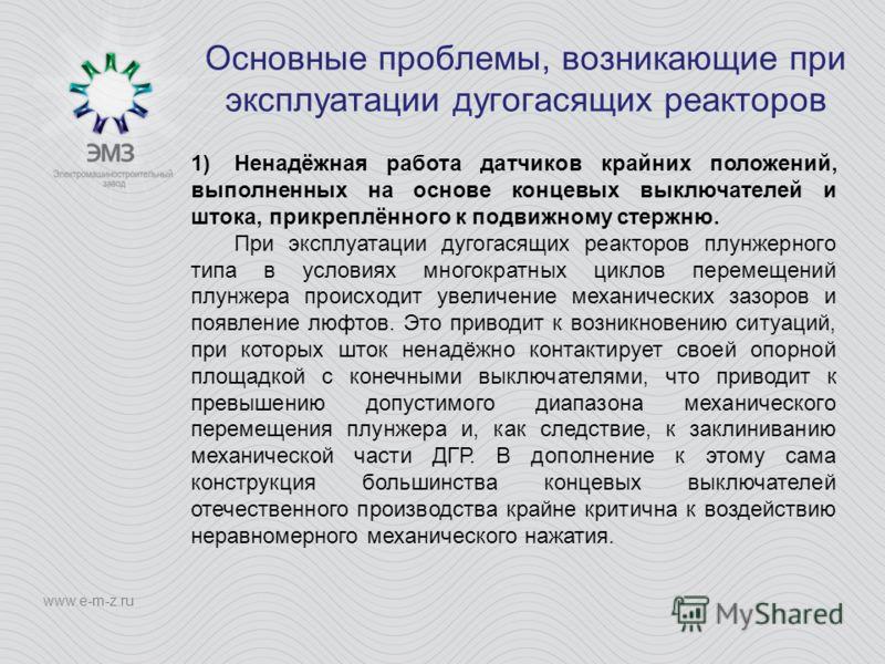 Основные проблемы, возникающие при эксплуатации дугогасящих реакторов www.e-m-z.ru 1)Ненадёжная работа датчиков крайних положений, выполненных на основе концевых выключателей и штока, прикреплённого к подвижному стержню. При эксплуатации дугогасящих